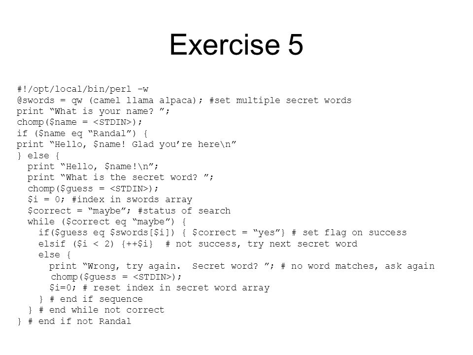 Exercise 5 #!/opt/local/bin/perl –w @swords = qw (camel llama alpaca); #set multiple secret words print What is your name.