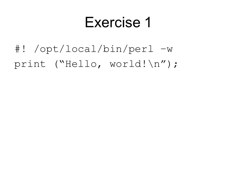 Exercise 1 #! /opt/local/bin/perl –w print ( Hello, world!\n );