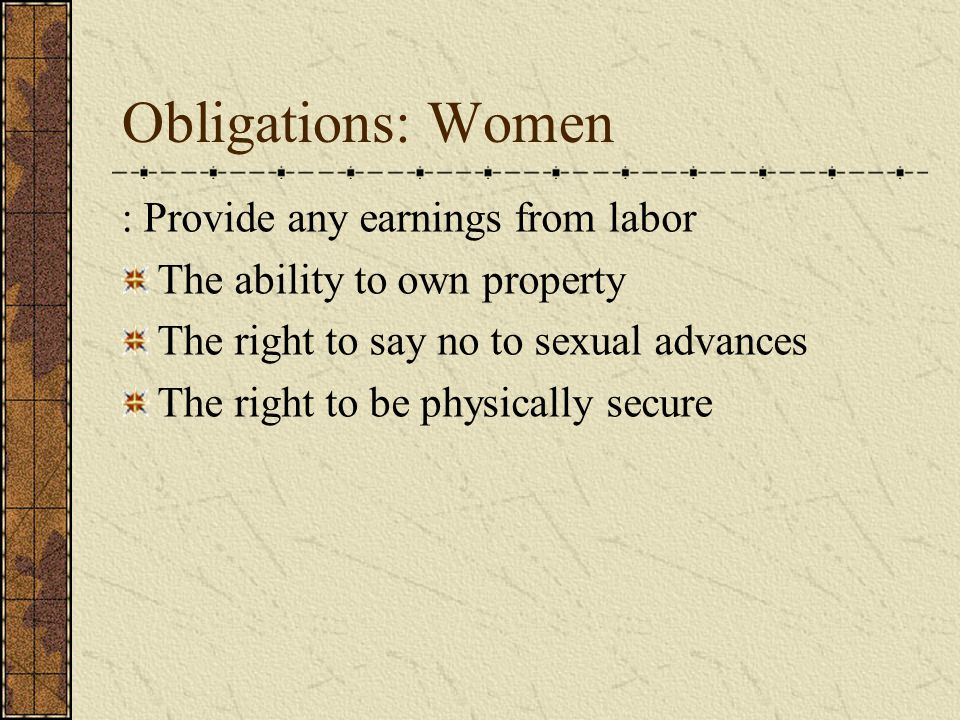 Obligations: Women : Provide any earnings from labor The ability to own property The right to say no to sexual advances The right to be physically sec