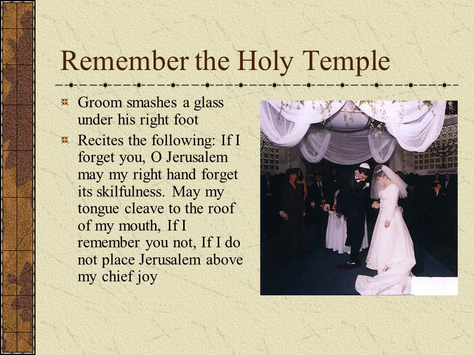 Remember the Holy Temple Groom smashes a glass under his right foot Recites the following: If I forget you, O Jerusalem may my right hand forget its s