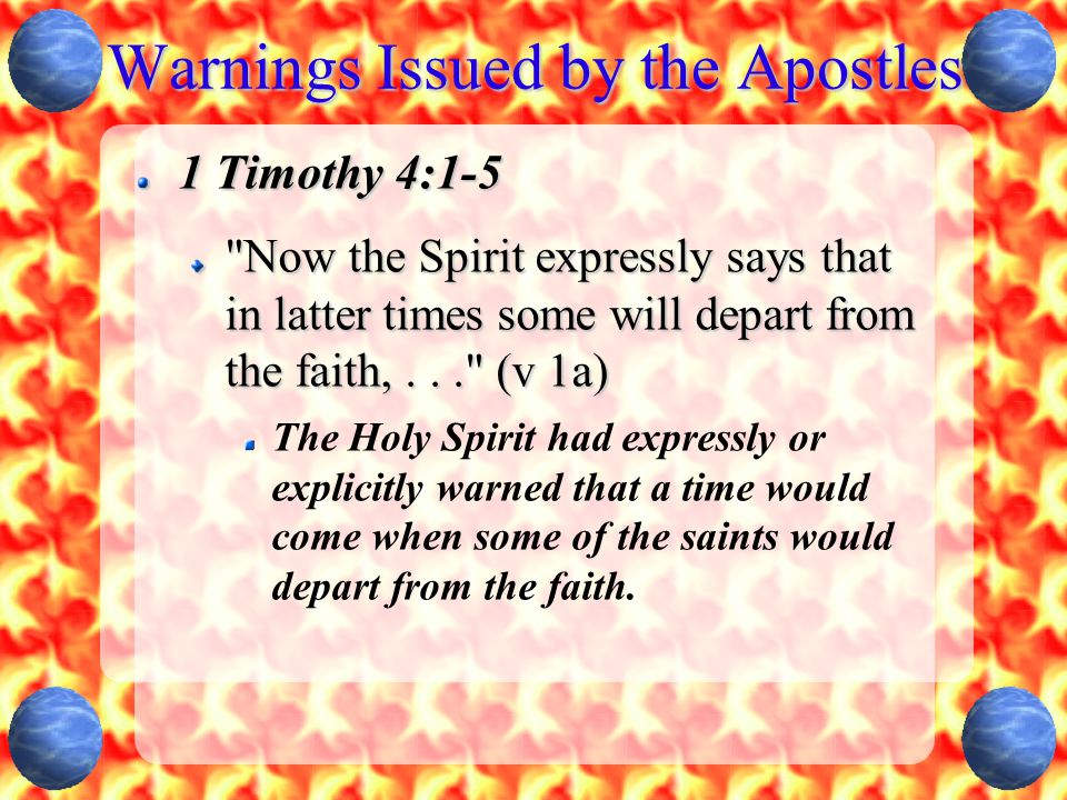 Warnings Issued by the Apostles 1 Timothy 4:1-5 Now the Spirit expressly says that in latter times some will depart from the faith,... (v 1a) The Holy Spirit had expressly or explicitly warned that a time would come when some of the saints would depart from the faith.