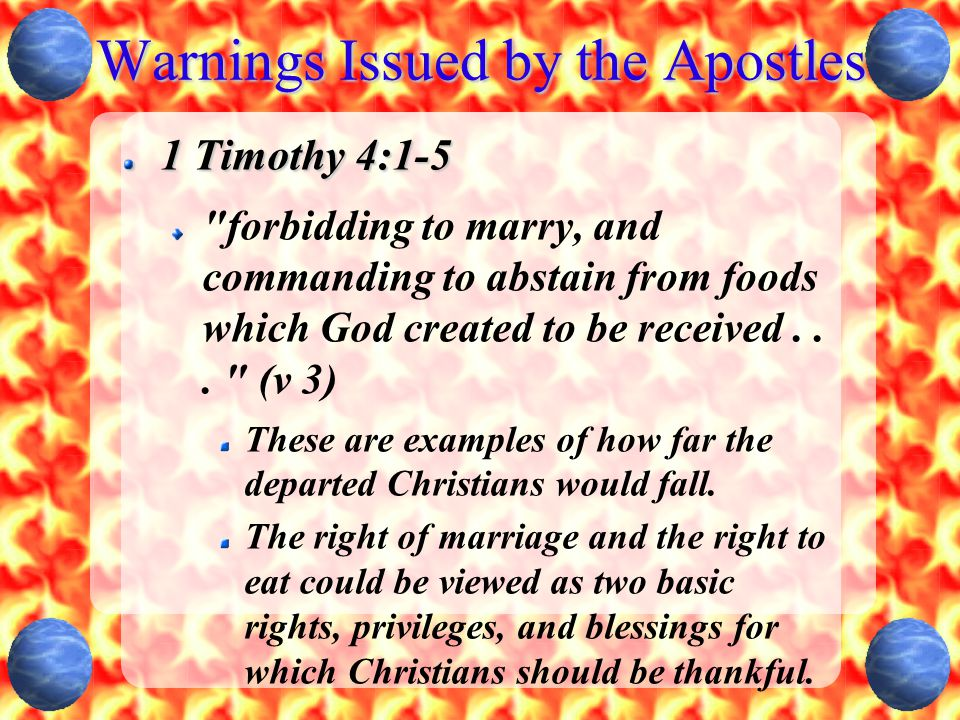 Warnings Issued by the Apostles 1 Timothy 4:1-5 forbidding to marry, and commanding to abstain from foods which God created to be received...