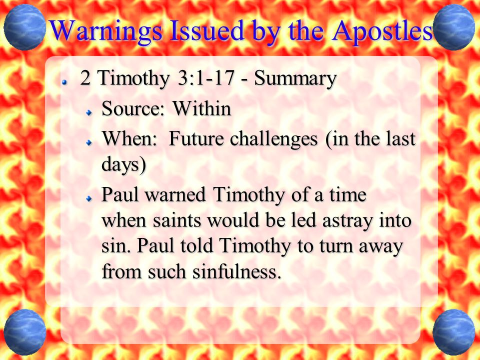 Warnings Issued by the Apostles 2 Timothy 3:1-17 - Summary Source: Within When: Future challenges (in the last days) Paul warned Timothy of a time when saints would be led astray into sin.