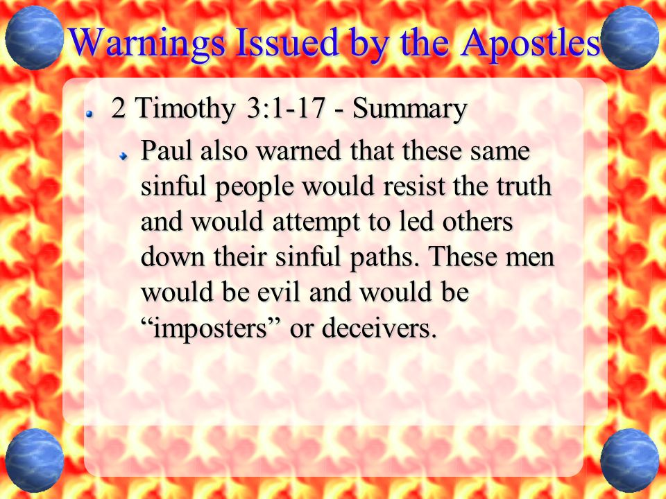 Warnings Issued by the Apostles 2 Timothy 3:1-17 - Summary Paul also warned that these same sinful people would resist the truth and would attempt to led others down their sinful paths.