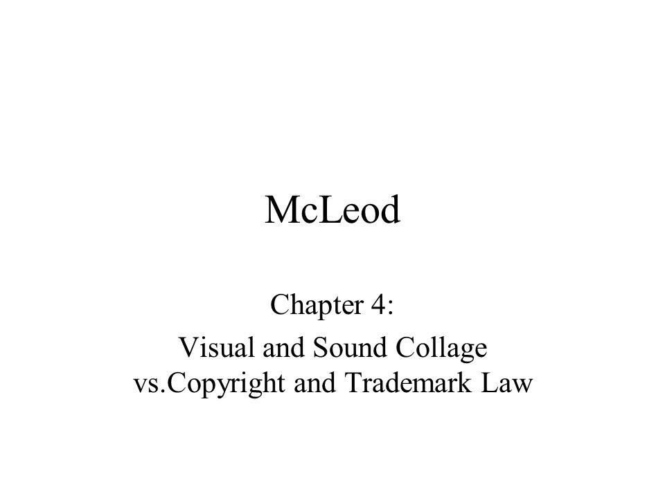McLeod Chapter 4: Visual and Sound Collage vs.Copyright and Trademark Law