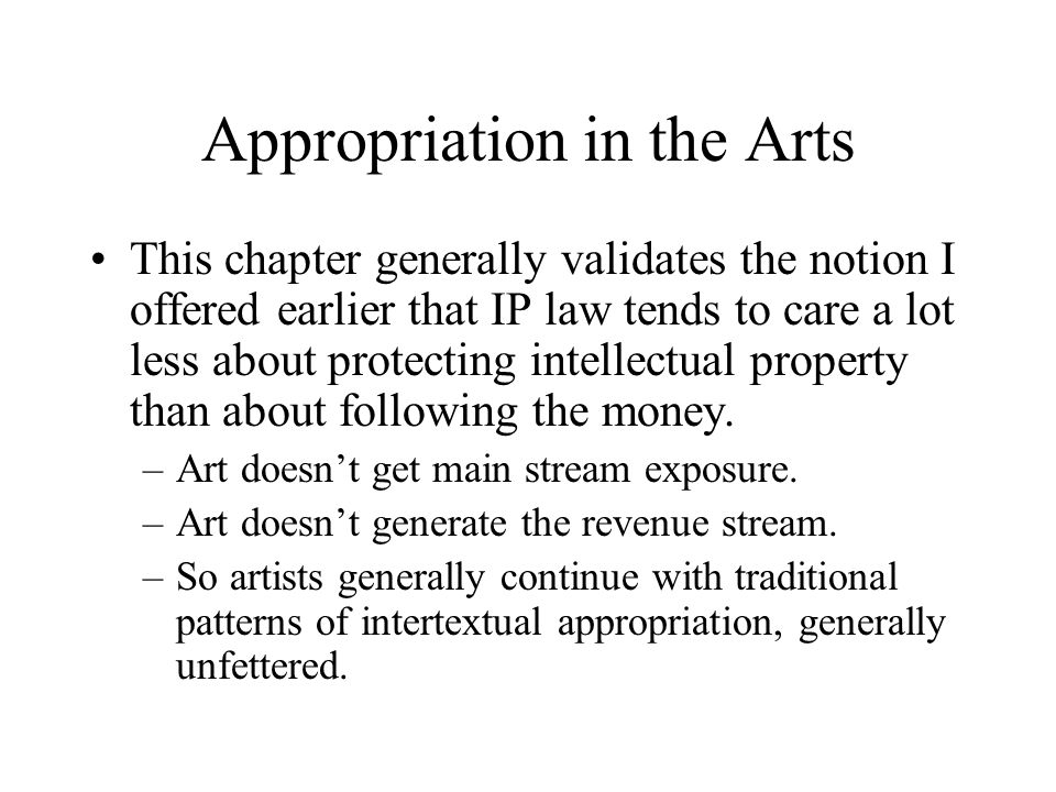 Appropriation in the Arts This chapter generally validates the notion I offered earlier that IP law tends to care a lot less about protecting intellectual property than about following the money.