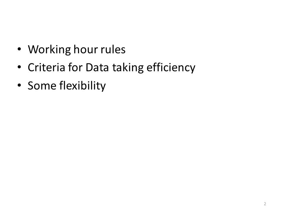 Working hour rules Criteria for Data taking efficiency Some flexibility 2