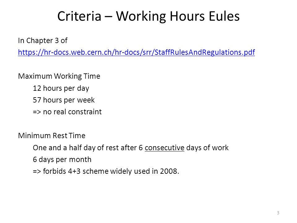 Criteria – Working Hours Eules In Chapter 3 of https://hr-docs.web.cern.ch/hr-docs/srr/StaffRulesAndRegulations.pdf Maximum Working Time 12 hours per day 57 hours per week => no real constraint Minimum Rest Time One and a half day of rest after 6 consecutive days of work 6 days per month => forbids 4+3 scheme widely used in 2008.