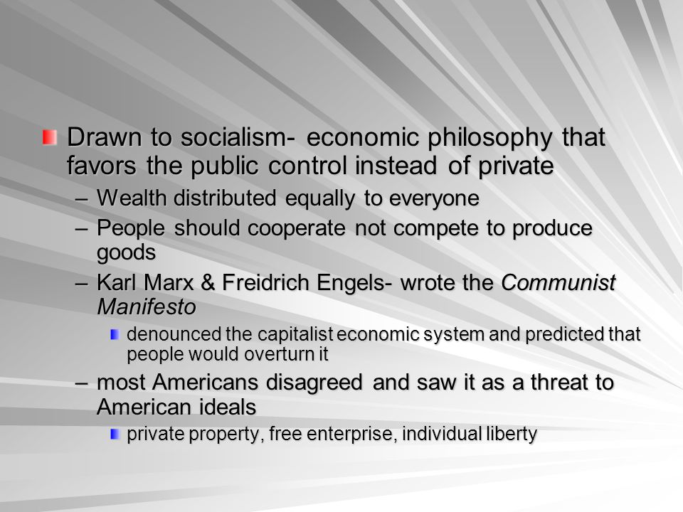 Drawn to socialism- economic philosophy that favors the public control instead of private –Wealth distributed equally to everyone –People should cooperate not compete to produce goods –Karl Marx & Freidrich Engels- wrote the Communist Manifesto denounced the capitalist economic system and predicted that people would overturn it –most Americans disagreed and saw it as a threat to American ideals private property, free enterprise, individual liberty