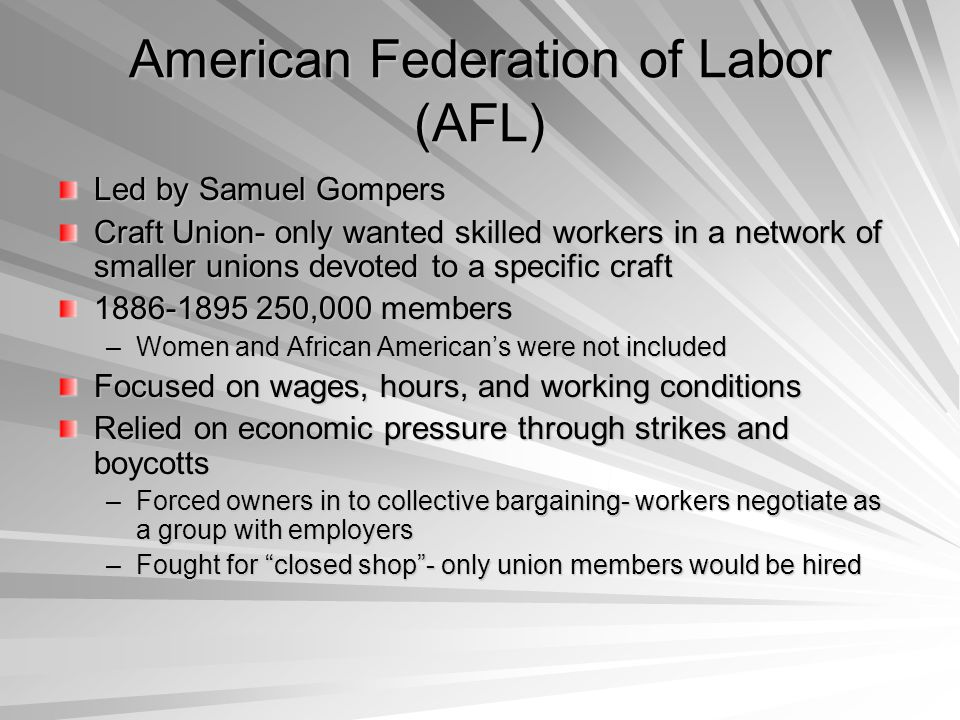 American Federation of Labor (AFL) Led by Samuel Gompers Craft Union- only wanted skilled workers in a network of smaller unions devoted to a specific craft 1886-1895 250,000 members –Women and African American's were not included Focused on wages, hours, and working conditions Relied on economic pressure through strikes and boycotts –Forced owners in to collective bargaining- workers negotiate as a group with employers –Fought for closed shop - only union members would be hired