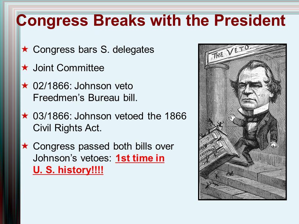 Congress Breaks with the President  Congress bars S. delegates  Joint Committee  02/1866: Johnson veto Freedmen's Bureau bill.  03/1866: Johnson v