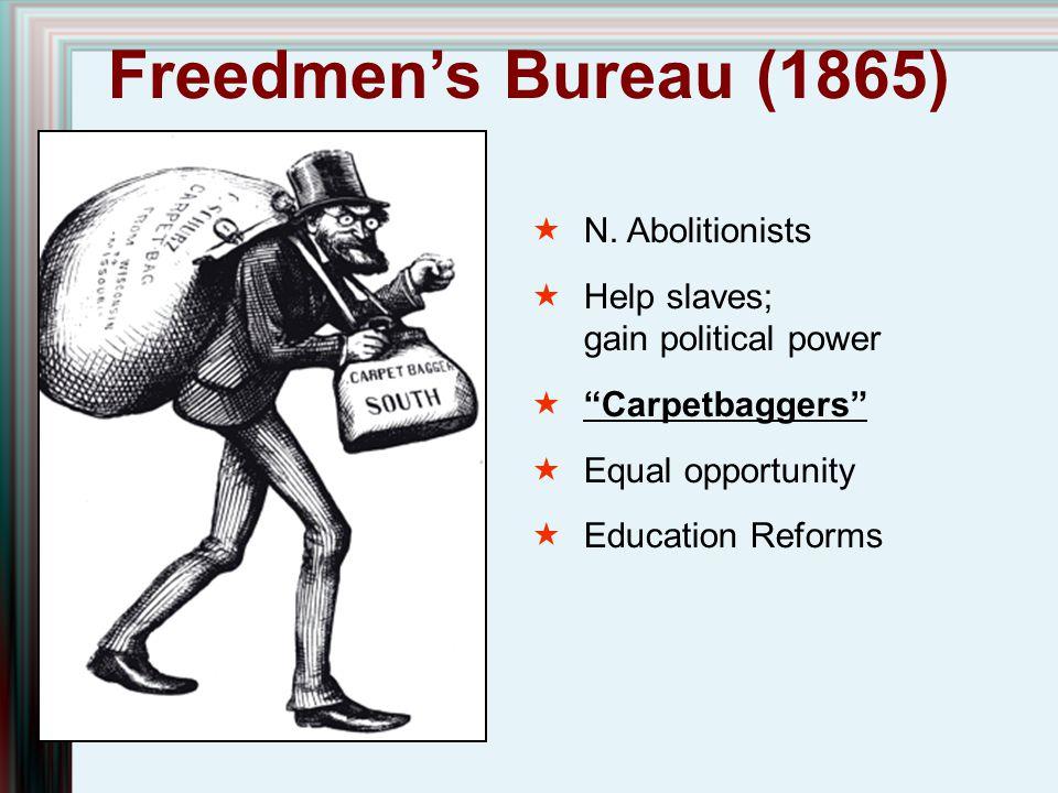 "Freedmen's Bureau (1865)  N. Abolitionists  Help slaves; gain political power  ""Carpetbaggers""  Equal opportunity  Education Reforms"