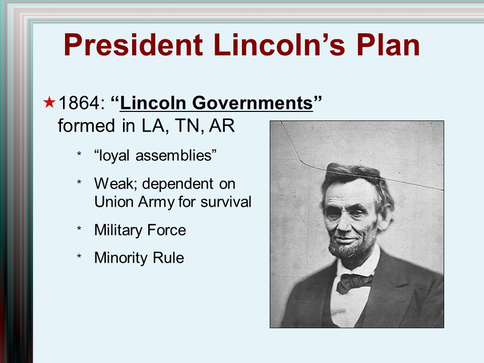 """President Lincoln's Plan  1864: """"Lincoln Governments"""" formed in LA, TN, AR * """"loyal assemblies"""" * Weak; dependent on Union Army for survival * Milita"""