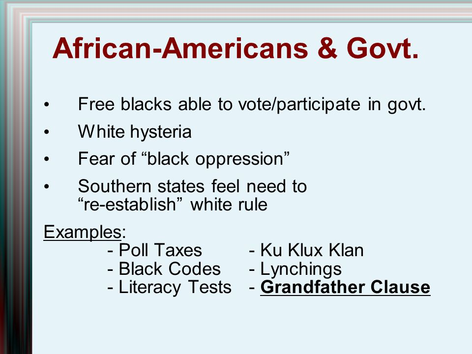 """African-Americans & Govt. Free blacks able to vote/participate in govt. White hysteria Fear of """"black oppression"""" Southern states feel need to """"re-est"""