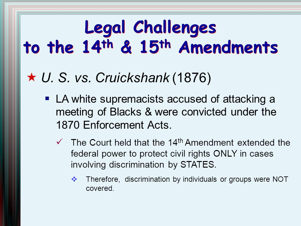 Legal Challenges to the 14 th & 15 th Amendments  U. S. vs. Cruickshank (1876)  LA white supremacists accused of attacking a meeting of Blacks & wer