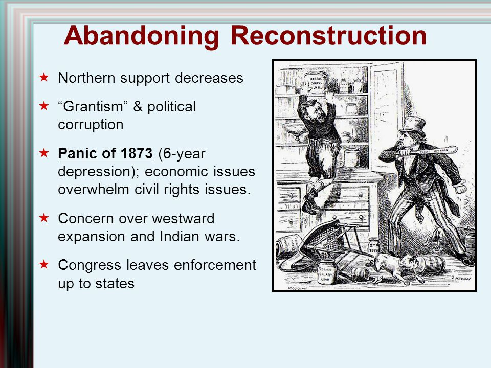 """Abandoning Reconstruction  Northern support decreases  """"Grantism"""" & political corruption  Panic of 1873 (6-year depression); economic issues overwh"""