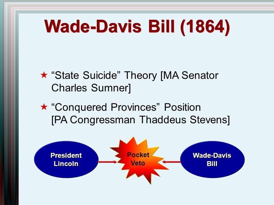 "Wade-Davis Bill (1864)  ""State Suicide"" Theory [MA Senator Charles Sumner]  ""Conquered Provinces"" Position [PA Congressman Thaddeus Stevens] Preside"