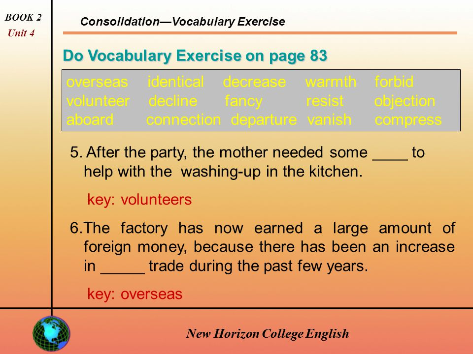 New Horizon College English Consolidation—Vocabulary Exercise BOOK 2 Unit 4 New Horizon College English Do Vocabulary Exercise on page 83 overseas identical decrease warmth forbid volunteer decline fancy resist objection aboard connection departure vanish compress 3.