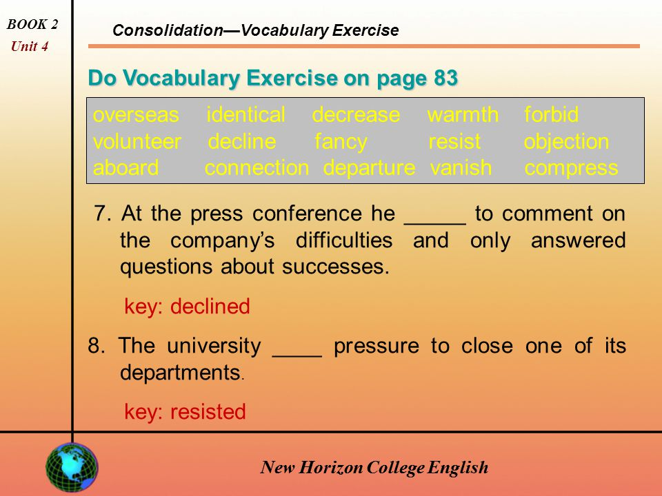 New Horizon College English Consolidation—Vocabulary Exercise BOOK 2 Unit 4 New Horizon College English Do Vocabulary Exercise on page 83 overseas identical decrease warmth forbid volunteer decline fancy resist objection aboard connection departure vanish compress 5.
