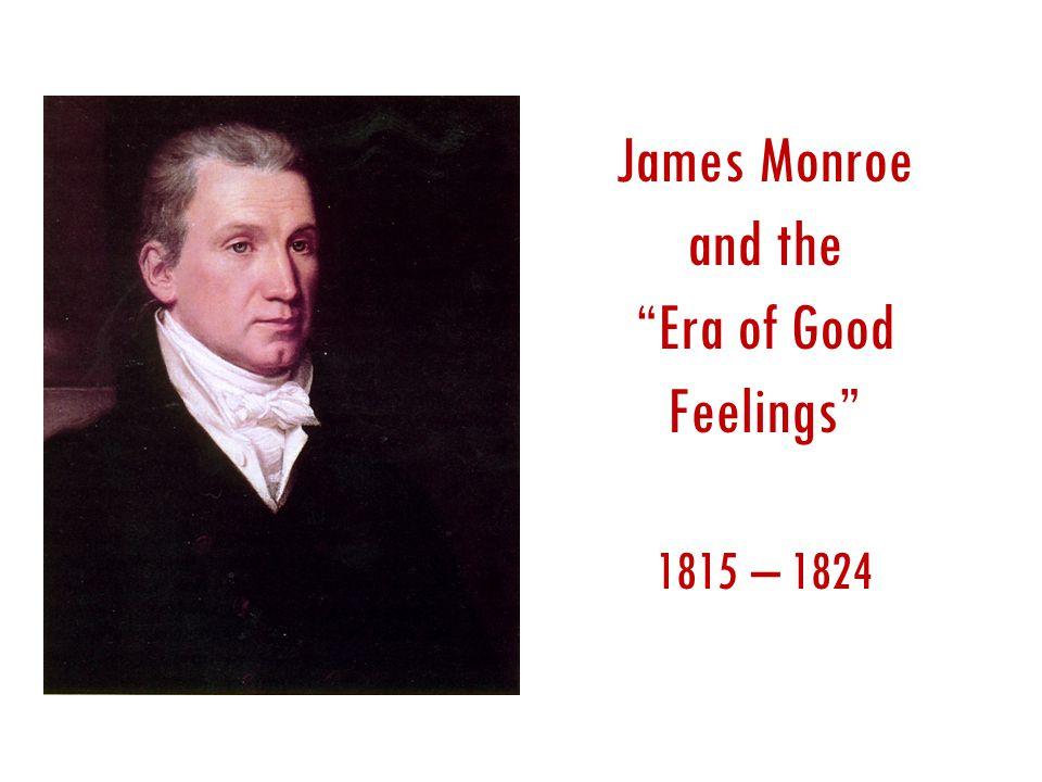 James Monroe and the Era of Good Feelings 1815 – 1824