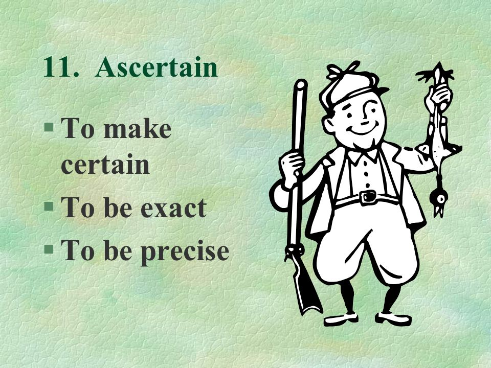 11. Ascertain §To make certain §To be exact §To be precise