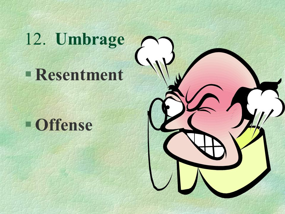 12. Umbrage §Resentment §Offense