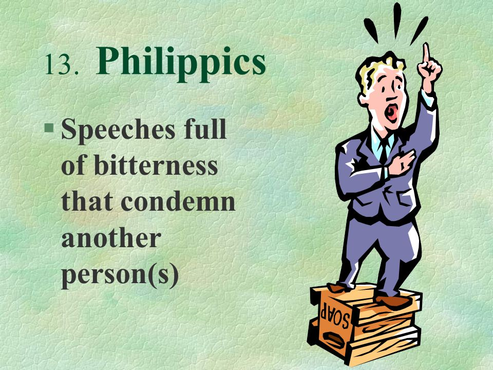 13. Philippics §Speeches full of bitterness that condemn another person(s)