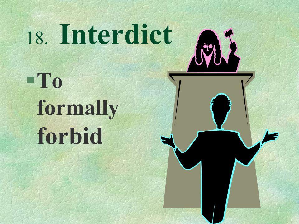18. Interdict §To formally forbid