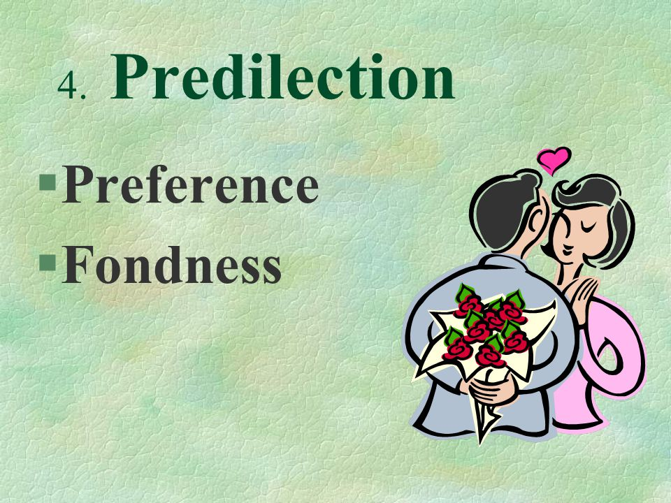 4. Predilection §Preference §Fondness