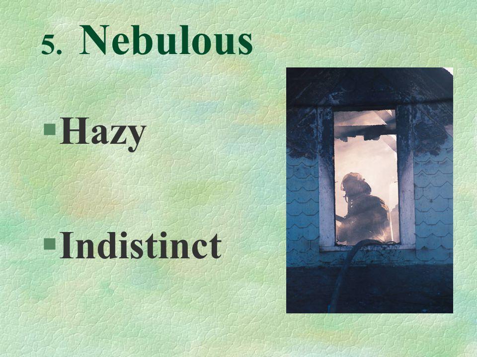 5. Nebulous §Hazy §Indistinct