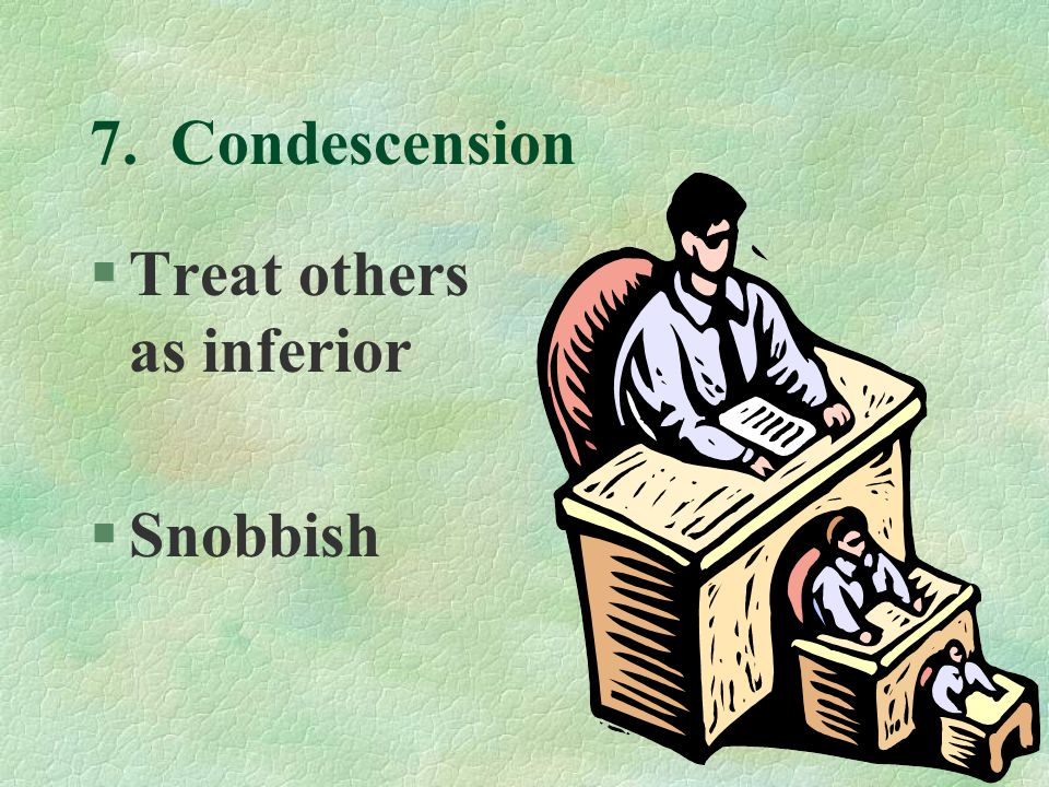 7. Condescension §Treat others as inferior §Snobbish