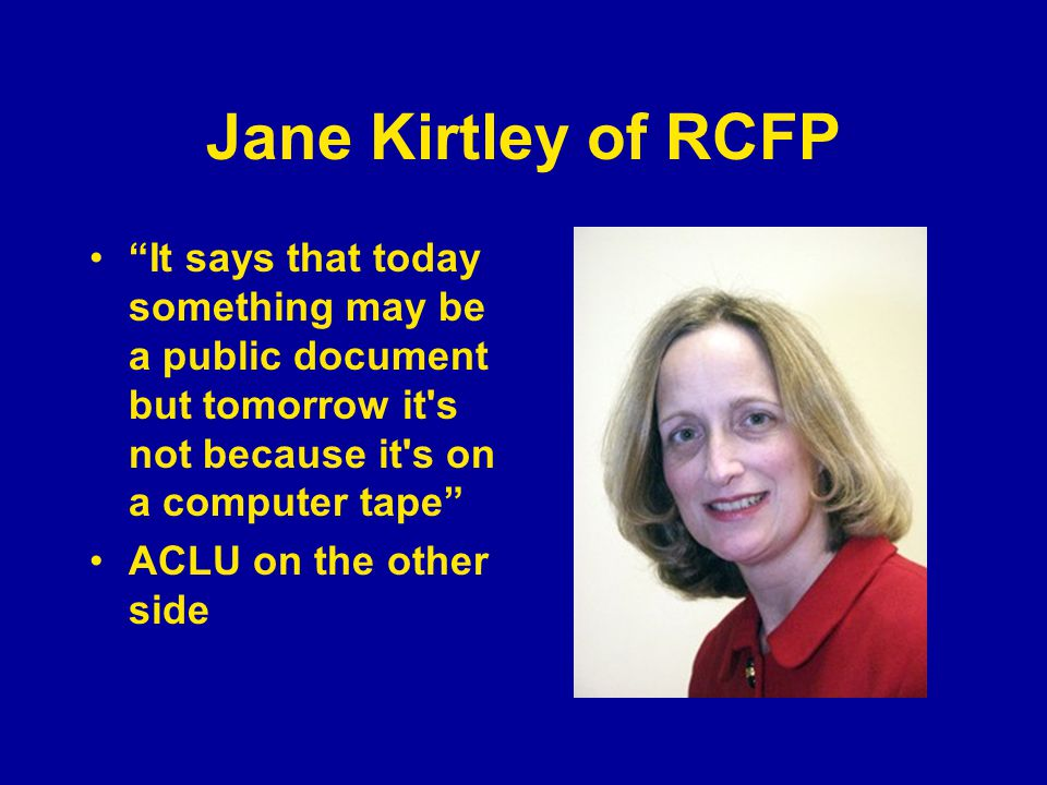 "Jane Kirtley of RCFP ""It says that today something may be a public document but tomorrow it's not because it's on a computer tape"" ACLU on the other s"