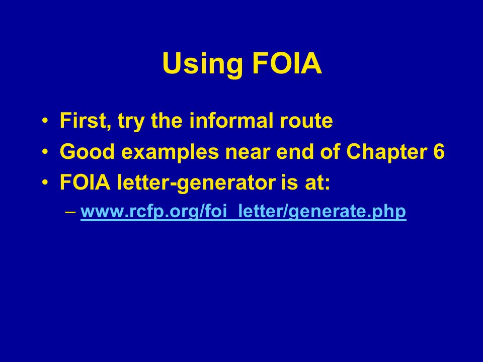 Using FOIA First, try the informal route Good examples near end of Chapter 6 FOIA letter-generator is at: –www.rcfp.org/foi_letter/generate.phpwww.rcf
