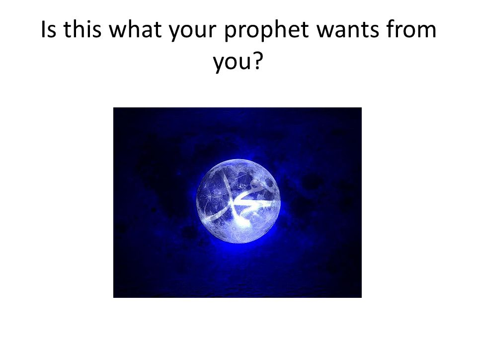 Is this what your prophet wants from you?