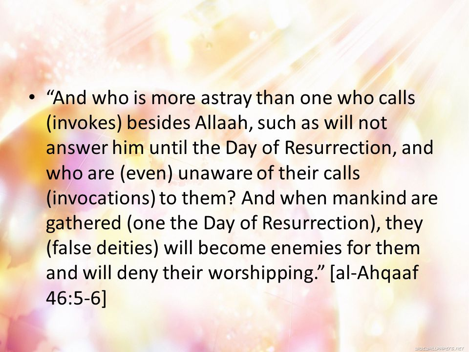 And who is more astray than one who calls (invokes) besides Allaah, such as will not answer him until the Day of Resurrection, and who are (even) unaware of their calls (invocations) to them.