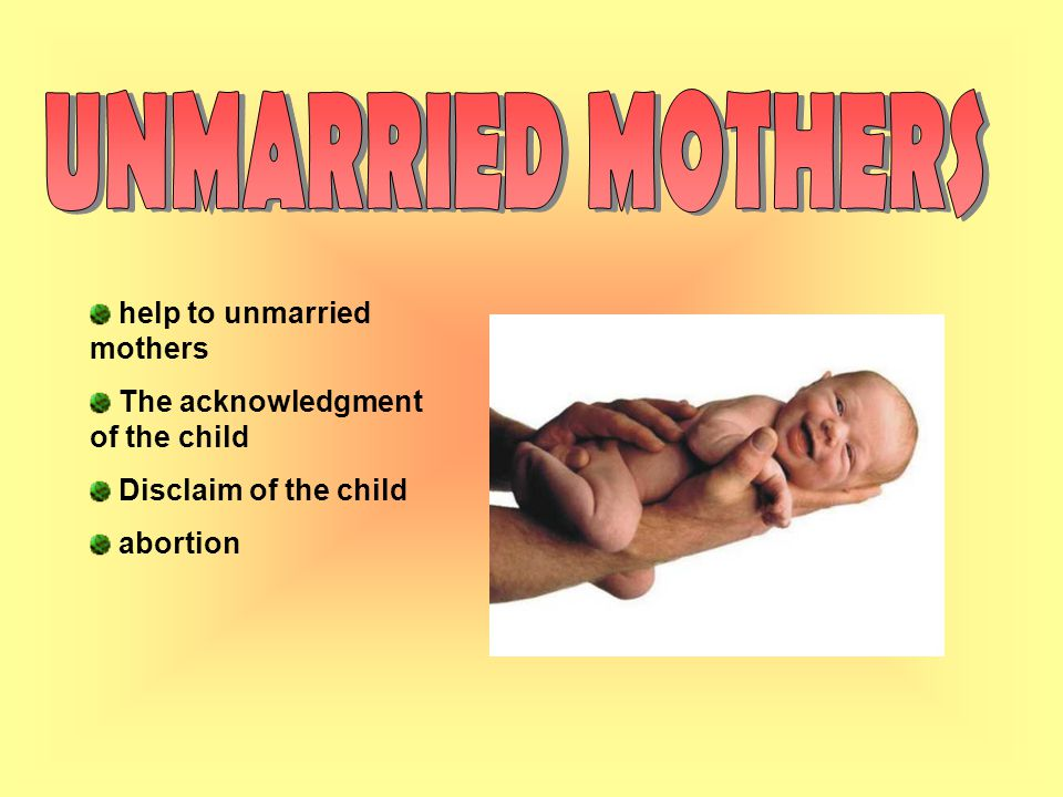 help to unmarried mothers The acknowledgment of the child Disclaim of the child abortion