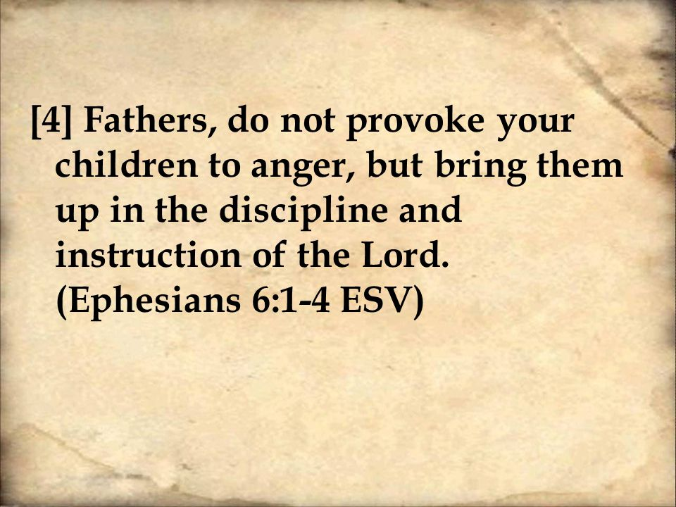 [4] Fathers, do not provoke your children to anger, but bring them up in the discipline and instruction of the Lord.