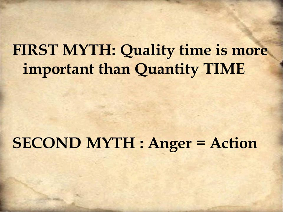 FIRST MYTH: Quality time is more important than Quantity TIME SECOND MYTH : Anger = Action