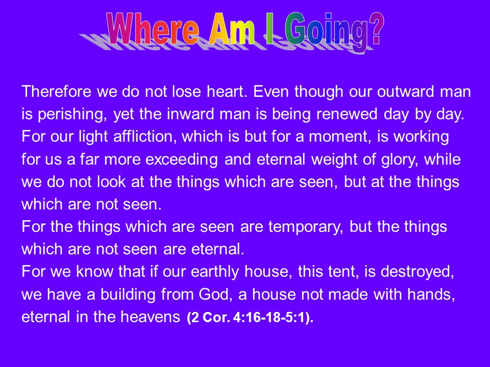 Therefore we do not lose heart. Even though our outward man is perishing, yet the inward man is being renewed day by day. For our light affliction, wh