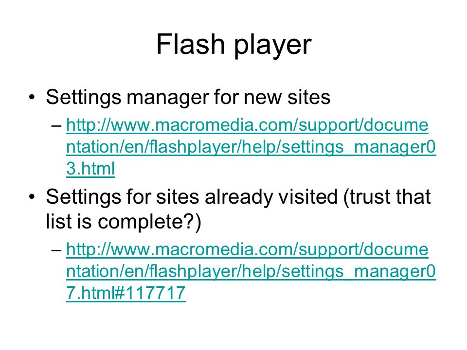 Flash player Settings manager for new sites –http://www.macromedia.com/support/docume ntation/en/flashplayer/help/settings_manager0 3.htmlhttp://www.macromedia.com/support/docume ntation/en/flashplayer/help/settings_manager0 3.html Settings for sites already visited (trust that list is complete ) –http://www.macromedia.com/support/docume ntation/en/flashplayer/help/settings_manager0 7.html#117717http://www.macromedia.com/support/docume ntation/en/flashplayer/help/settings_manager0 7.html#117717