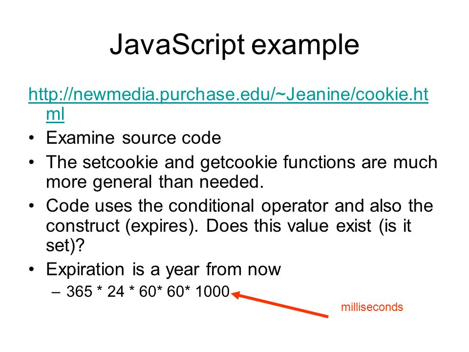 JavaScript example http://newmedia.purchase.edu/~Jeanine/cookie.ht ml Examine source code The setcookie and getcookie functions are much more general than needed.
