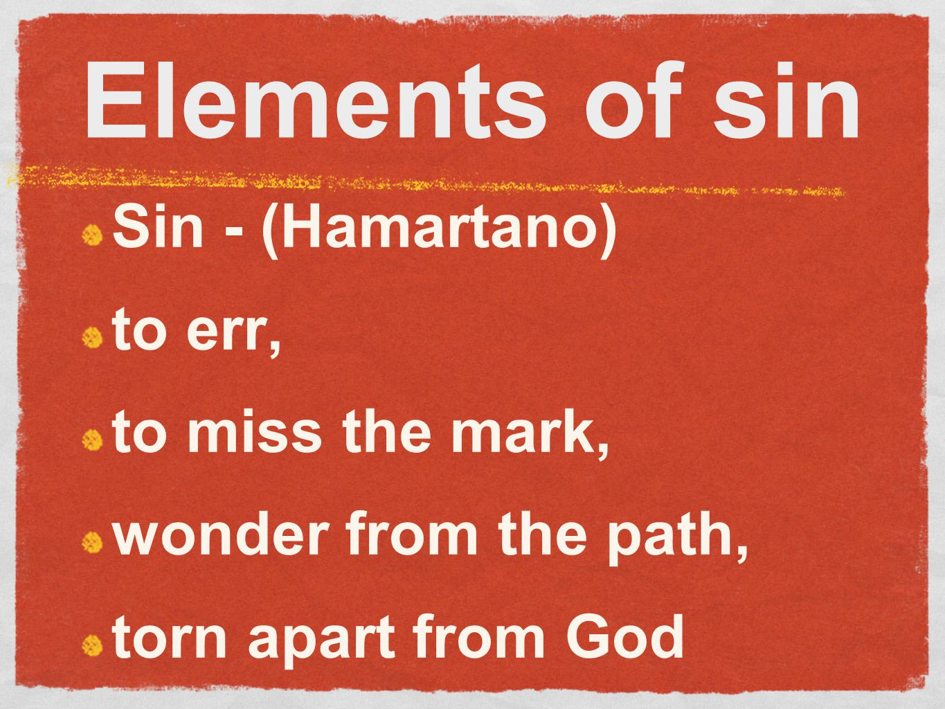 Elements of sin Sin - (Hamartano) to err, to miss the mark, wonder from the path, torn apart from God