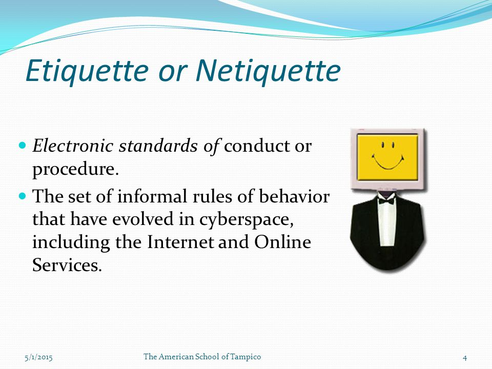 Etiquette or Netiquette Electronic standards of conduct or procedure.