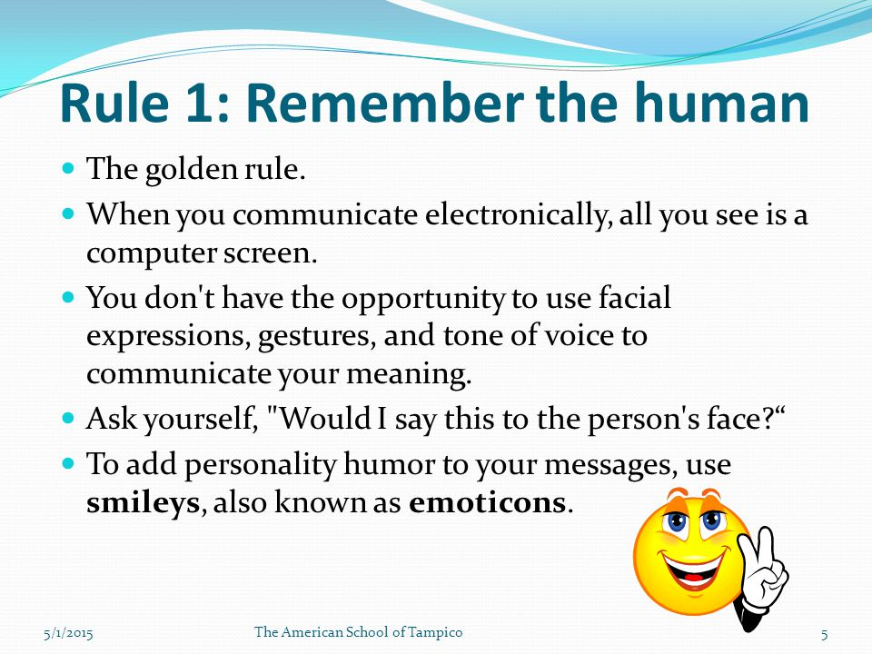 The golden rule. When you communicate electronically, all you see is a computer screen.