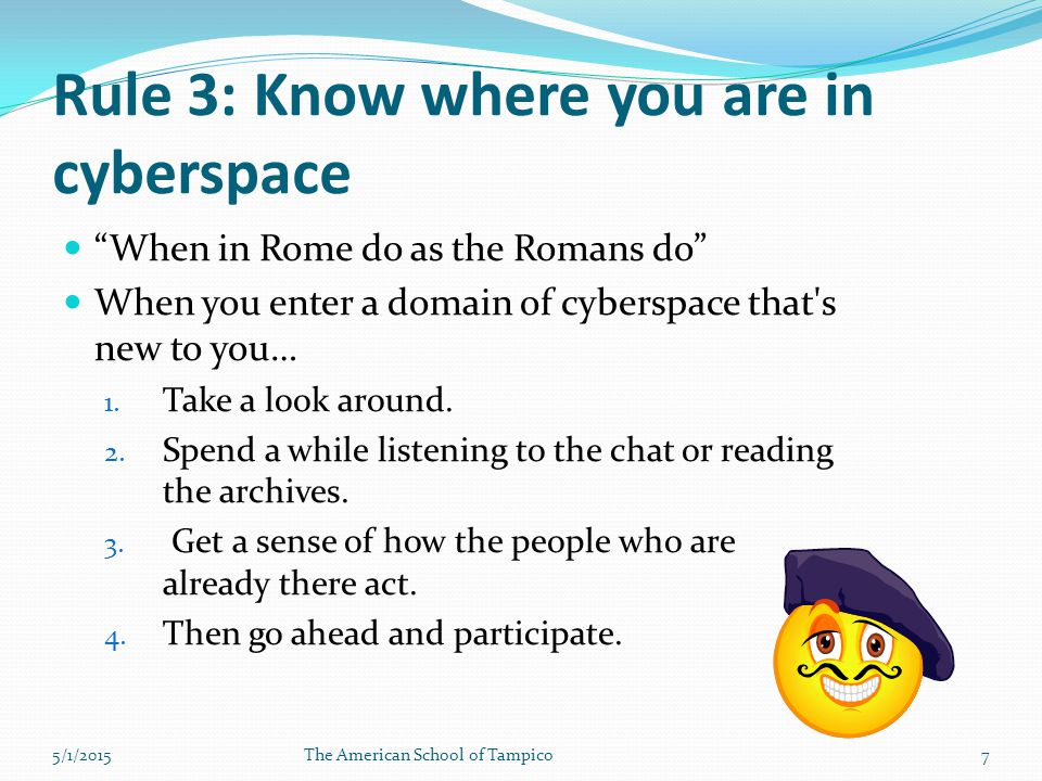Rule 3: Know where you are in cyberspace When in Rome do as the Romans do When you enter a domain of cyberspace that s new to you… 1.