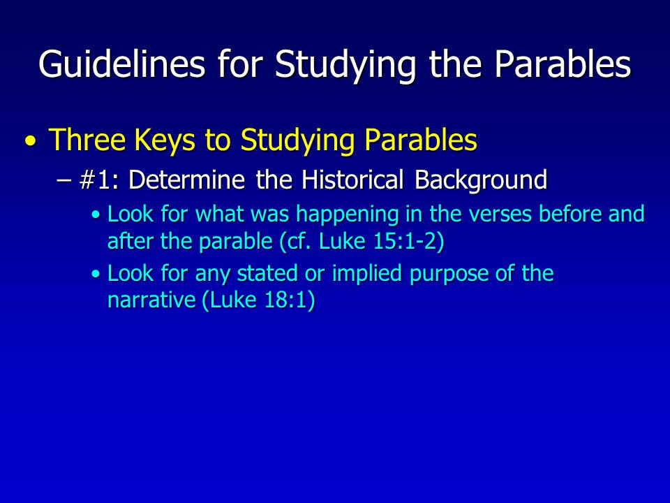 Guidelines for Studying the Parables Three Keys to Studying ParablesThree Keys to Studying Parables –#1: Determine the Historical Background Look for what was happening in the verses before and after the parable (cf.