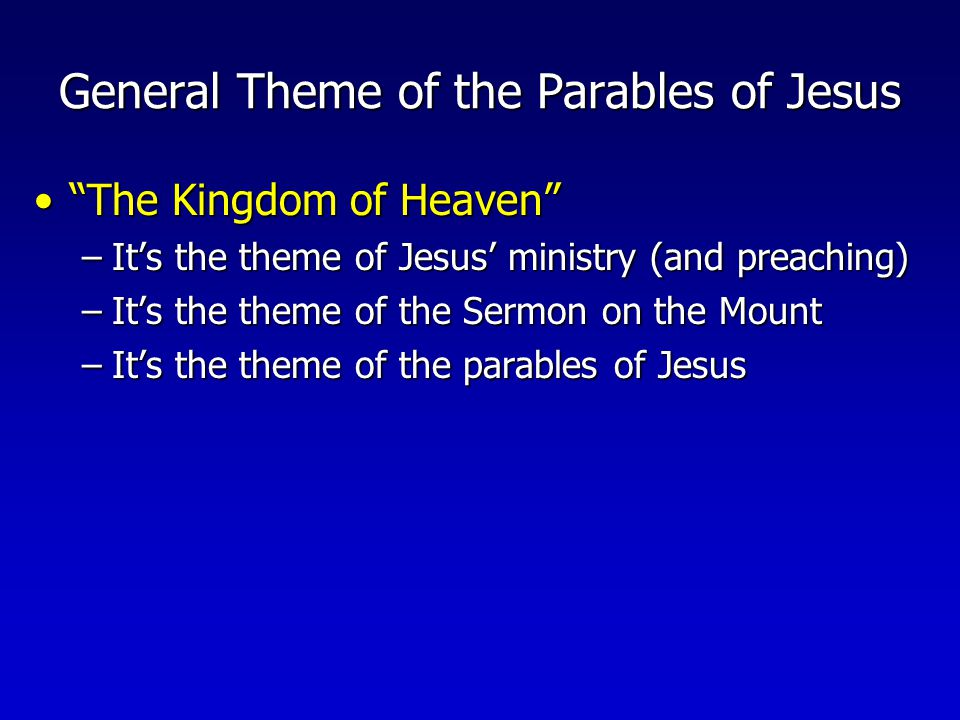 General Theme of the Parables of Jesus The Kingdom of Heaven The Kingdom of Heaven –It's the theme of Jesus' ministry (and preaching) –It's the theme of the Sermon on the Mount –It's the theme of the parables of Jesus