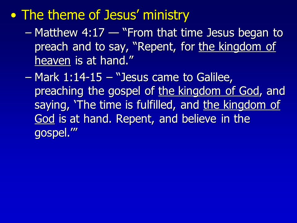 The theme of Jesus' ministryThe theme of Jesus' ministry –Matthew 4:17 — From that time Jesus began to preach and to say, Repent, for the kingdom of heaven is at hand. –Mark 1:14-15 – Jesus came to Galilee, preaching the gospel of the kingdom of God, and saying, 'The time is fulfilled, and the kingdom of God is at hand.