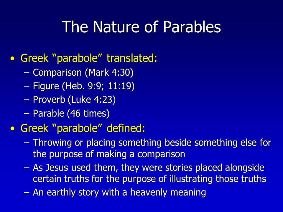 The Nature of Parables Not a simileNot a simile –Not an explicit comparison between two things essentially unlike each other, introduced with like or as (ex., send you forth as sheep, as Jonah was three days and three nights, you are like whitewashed tombs ) Not a metaphorNot a metaphor –Not an implied comparison between two things essentially unlike each other (ex., you are the salt of the earth, beware of the leaven of the Pharisees ) Not fablesNot fables –Not invented stories composed of unreal elements or impossible situations that could not actually have occurred (ex., Judg.