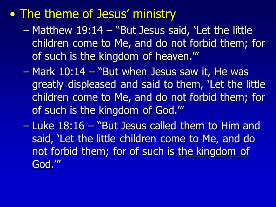 The theme of Jesus' ministryThe theme of Jesus' ministry –Matthew 19:14 – But Jesus said, 'Let the little children come to Me, and do not forbid them; for of such is the kingdom of heaven.' –Mark 10:14 – But when Jesus saw it, He was greatly displeased and said to them, 'Let the little children come to Me, and do not forbid them; for of such is the kingdom of God.' –Luke 18:16 – But Jesus called them to Him and said, 'Let the little children come to Me, and do not forbid them; for of such is the kingdom of God.'